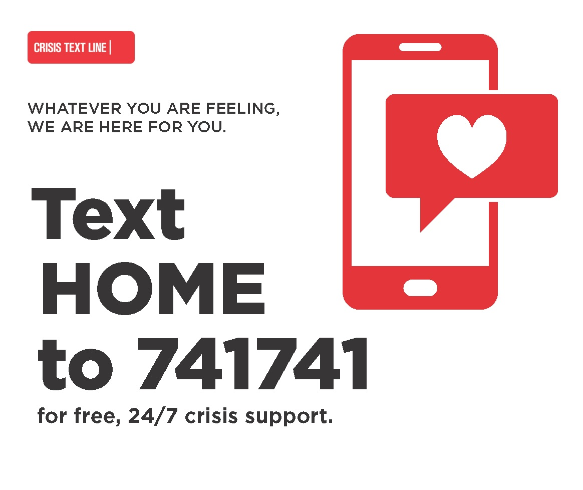 Crisis text line. Whatever you are feeling, we are here for you. Text HOME to 741741 for free, 24/7 crisis support.